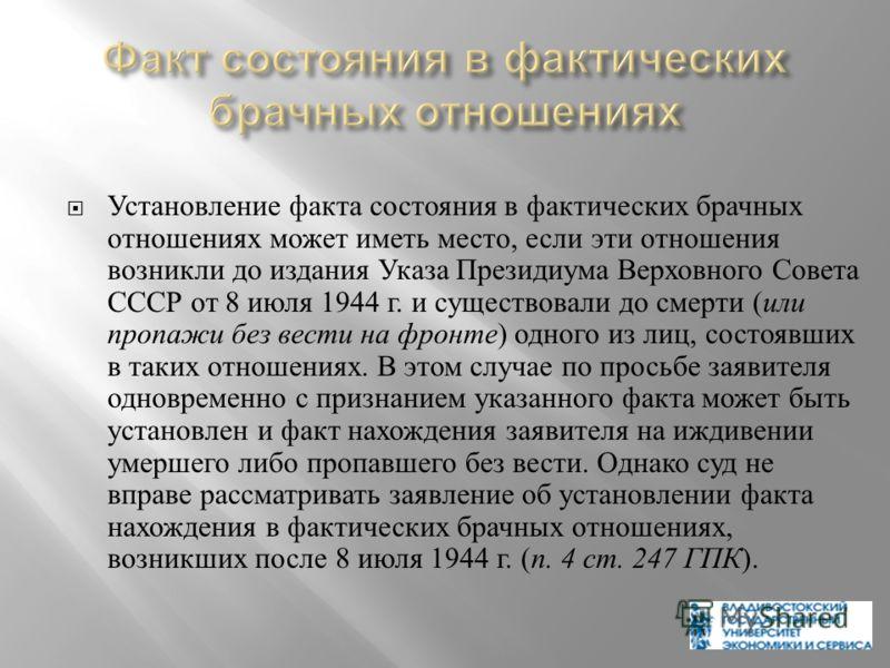 Установление факта состояния в фактических брачных отношениях может иметь место, если эти отношения возникли до издания Указа Президиума Верховного Совета СССР от 8 июля 1944 г. и существовали до смерти ( или пропажи без вести на фронте ) одного из л
