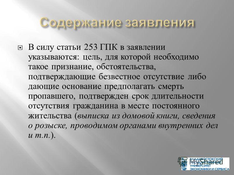 В силу статьи 253 ГПК в заявлении указываются : цель, для которой необходимо такое признание, обстоятельства, подтверждающие безвестное отсутствие либо дающие основание предполагать смерть пропавшего, подтвержден срок длительности отсутствия граждани