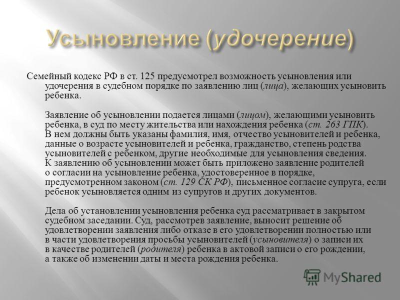 Семейный кодекс РФ в ст. 125 предусмотрел возможность усыновления или удочерения в судебном порядке по заявлению лиц ( лица ), желающих усыновить ребенка. Заявление об усыновлении подается лицами ( лицом ), желающими усыновить ребенка, в суд по месту