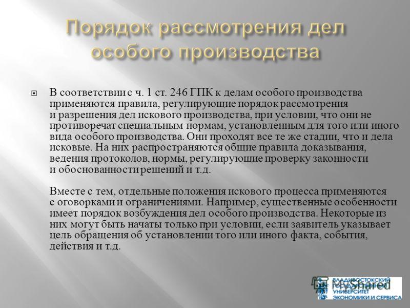 В соответствии с ч. 1 ст. 246 ГПК к делам особого производства применяются правила, регулирующие порядок рассмотрения и разрешения дел искового производства, при условии, что они не противоречат специальным нормам, установленным для того или иного ви