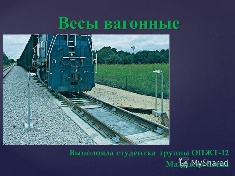 { Весы вагонные Выполняла студентка группы ОПЖТ-12 Мальцева Елена