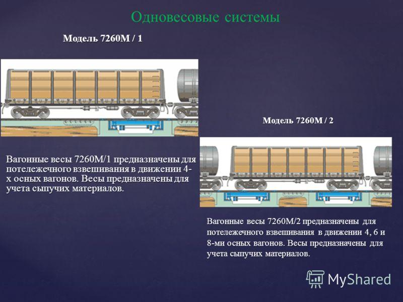 Одновесовые системы Модель 7260M / 1 Модель 7260M / 1 Вагонные весы 7260M/1 предназначены для потележечного взвешивания в движении 4- х осных вагонов. Весы предназначены для учета сыпучих материалов. Модель 7260M / 2 Вагонные весы 7260M/2 предназначе