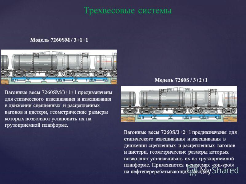 Трехвесовые системы Модель 7260SM / 3+1+1 Вагонные весы 7260SM/3+1+1 предназначены для статического взвешивания и взвешивания в движении сцепленных и расцепленных вагонов и цистерн, геометрические размеры которых позволяют установить их на грузоприем