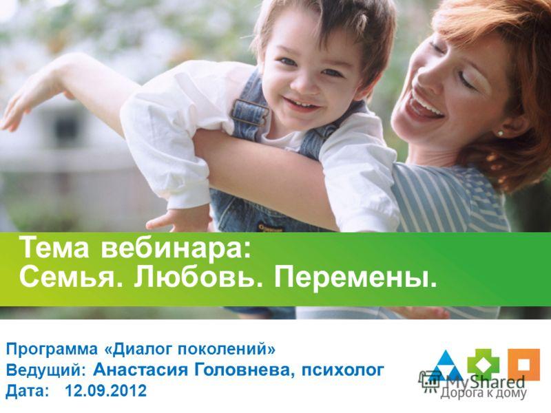 Тема вебинара: Семья. Любовь. Перемены. Программа «Диалог поколений» Ведущий: Анастасия Головнева, психолог Дата: 12.09.2012