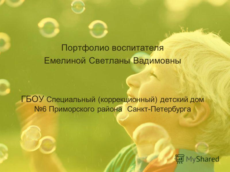 Портфолио воспитателя Емелиной Светланы Вадимовны ГБОУ Специальный (коррекционный) детский дом 6 Приморского района Санкт-Петербурга