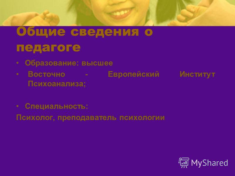 Общие сведения о педагоге Образование: высшее Восточно - Европейский Институт Психоанализа; Специальность: Психолог, преподаватель психологии