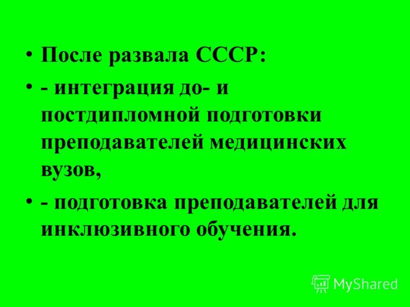 После развала СССР: - интеграция до- и постдипломной подготовки преподавателей медицинских вузов, - подготовка преподавателей для инклюзивного обучения.