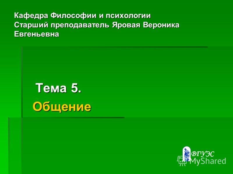 Кафедра Философии и психологии Старший преподаватель Яровая Вероника Евгеньевна Тема 5. Тема 5. Общение Общение