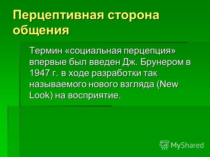 Термин «социальная перцепция» впервые был введен Дж. Брунером в 1947 г. в ходе разработки так называемого нового взгляда (New Look) на восприятие. Перцептивная сторона общения