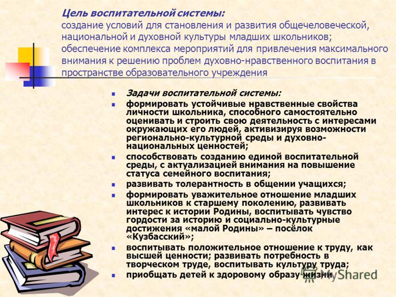 Цель воспитательной системы: создание условий для становления и развития общечеловеческой, национальной и духовной культуры младших школьников; обеспечение комплекса мероприятий для привлечения максимального внимания к решению проблем духовно-нравств