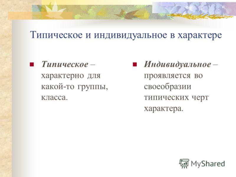 Типическое и индивидуальное в характере Типическое – характерно для какой-то группы, класса. Индивидуальное – проявляется во своеобразии типических черт характера.