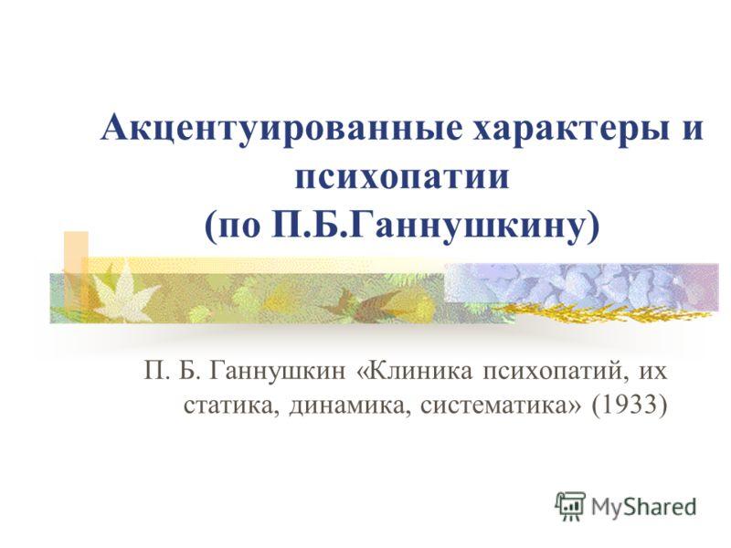 Акцентуированные характеры и психопатии (по П.Б.Ганнушкину) П. Б. Ганнушкин «Клиника психопатий, их статика, динамика, систематика» (1933)