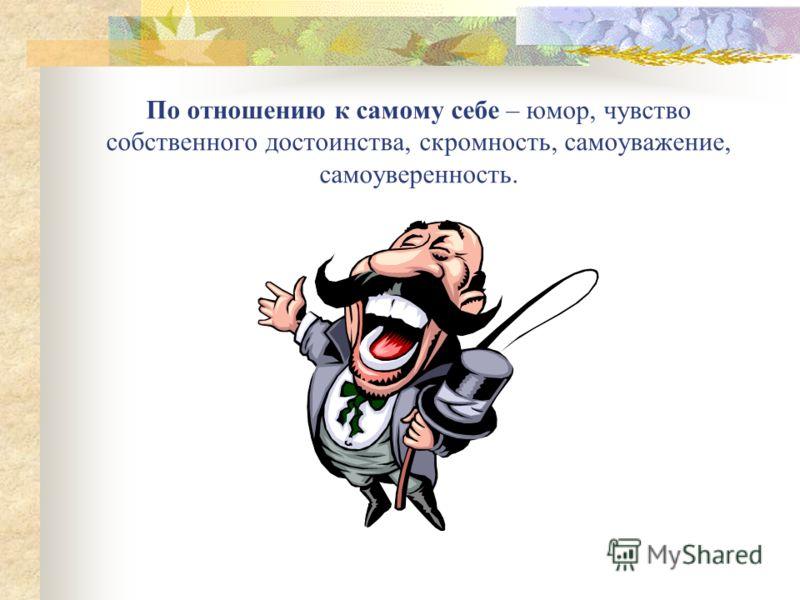 По отношению к самому себе – юмор, чувство собственного достоинства, скромность, самоуважение, самоуверенность.