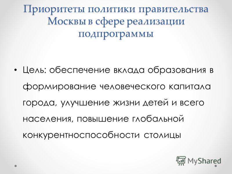 Приоритеты политики правительства Москвы в сфере реализации подпрограммы Цель: обеспечение вклада образования в формирование человеческого капитала города, улучшение жизни детей и всего населения, повышение глобальной конкурентноспособности столицы