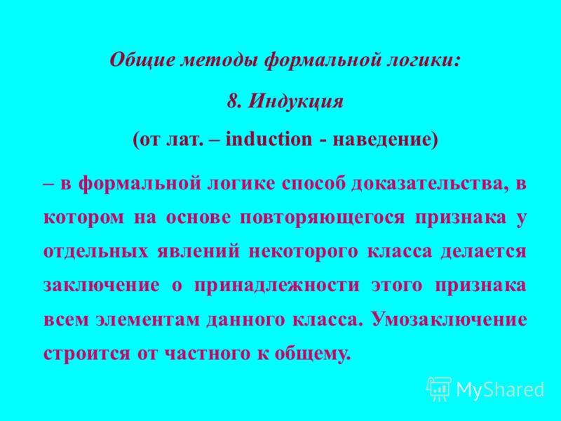 Общие методы формальной логики: 8. Индукция (от лат. – induction - наведение) – в формальной логике способ доказательства, в котором на основе повторяющегося признака у отдельных явлений некоторого класса делается заключение о принадлежности этого пр