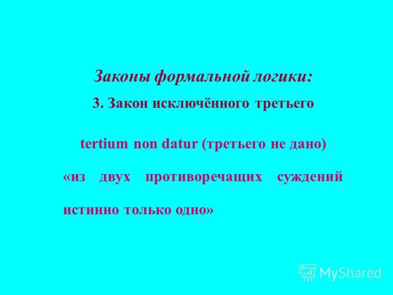 Законы формальной логики: 3. Закон исключённого третьего tertium non datur (третьего не дано) «из двух противоречащих суждений истинно только одно»