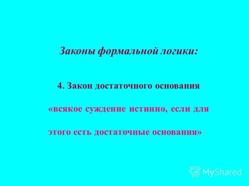 Законы формальной логики: 4. Закон достаточного основания «всякое суждение истинно, если для этого есть достаточные основания»