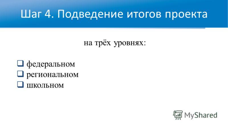 Шаг 4. Подведение итогов проекта на трёх уровнях: федеральном региональном школьном
