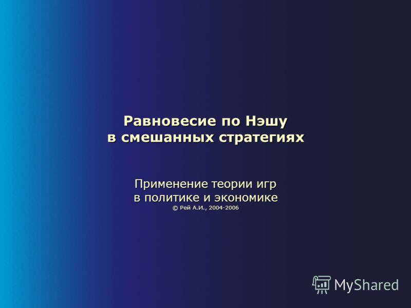Равновесие по Нэшу в смешанных стратегиях Применение теории игр в политике и экономике © Рей А.И., 2004-2006