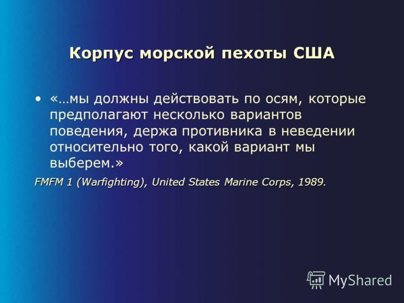 Корпус морской пехоты США «…мы должны действовать по осям, которые предполагают несколько вариантов поведения, держа противника в неведении относительно того, какой вариант мы выберем.» FMFM 1 (Warfighting), United States Marine Corps, 1989.