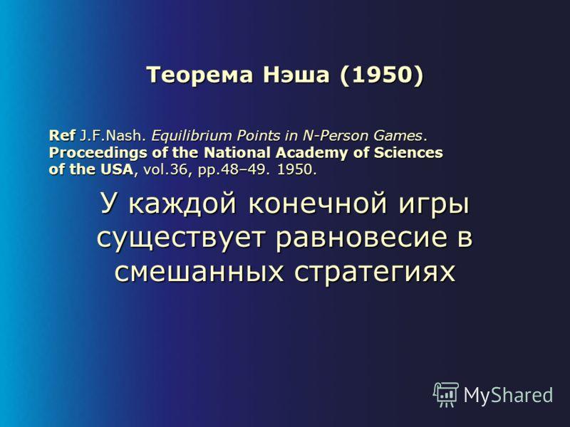 Теорема Нэша (1950) Ref J.F.Nash. Equilibrium Points in N-Person Games. Proceedings of the National Academy of Sciences of the USA, vol.36, pp.48–49. 1950. У каждой конечной игры существует равновесие в смешанных стратегиях