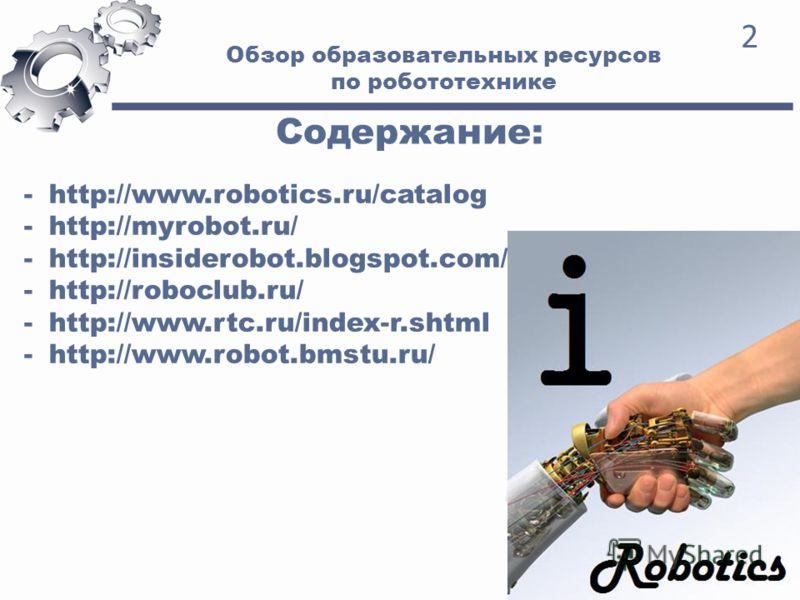 Обзор образовательных ресурсов по робототехнике 2 Содержание: -http://www.robotics.ru/catalog -http://myrobot.ru/ -http://insiderobot.blogspot.com/ -http://roboclub.ru/ -http://www.rtc.ru/index-r.shtml -http://www.robot.bmstu.ru/