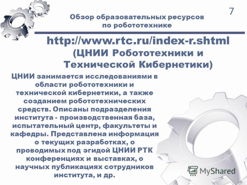 Обзор образовательных ресурсов по робототехнике 7 http://www.rtc.ru/index-r.shtml (ЦНИИ Робототехники и Технической Кибернетики) ЦНИИ занимается исследованиями в области робототехники и технической кибернетики, а также созданием робототехнических сре