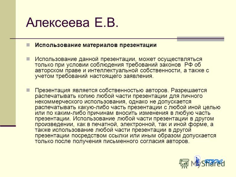 Алексеева Е.В. Использование материалов презентации Использование данной презентации, может осуществляться только при условии соблюдения требований законов РФ об авторском праве и интеллектуальной собственности, а также с учетом требований настоящего