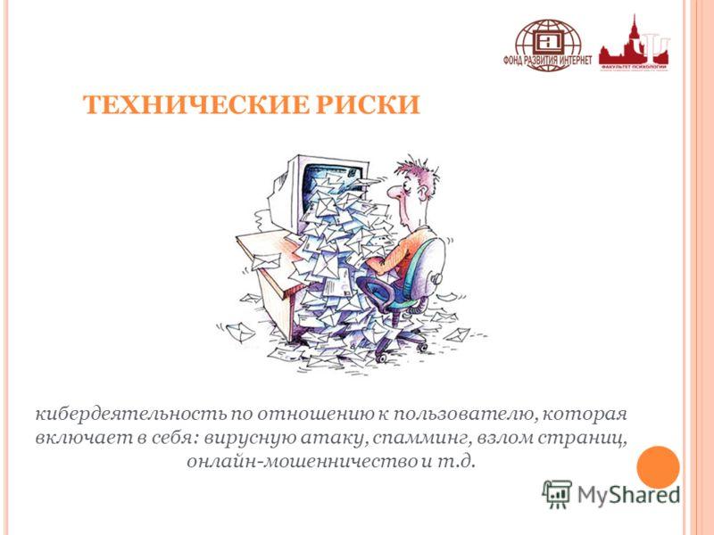ТЕХНИЧЕСКИЕ РИСКИ кибердеятельность по отношению к пользователю, которая включает в себя: вирусную атаку, спамминг, взлом страниц, онлайн-мошенничество и т.д.