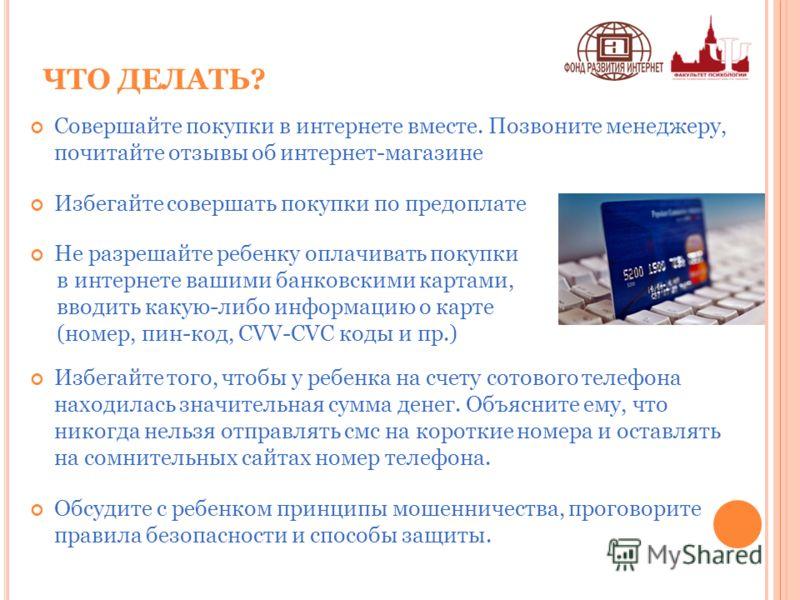 ЧТО ДЕЛАТЬ? Совершайте покупки в интернете вместе. Позвоните менеджеру, почитайте отзывы об интернет-магазине Избегайте совершать покупки по предоплате Не разрешайте ребенку оплачивать покупки в интернете вашими банковскими картами, вводить какую-либ