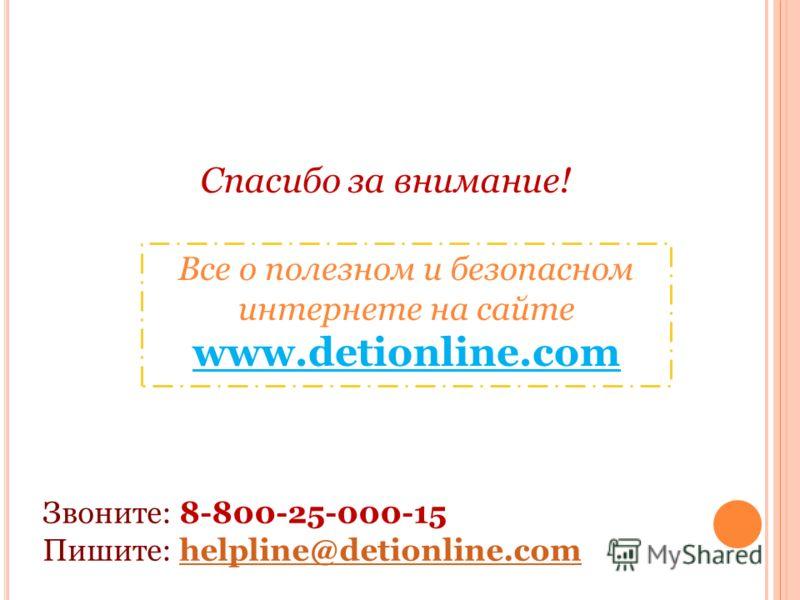 Спасибо за внимание! Звоните: 8-800-25-000-15 Пишите: helpline@detionline.comhelpline@detionline.com Все о полезном и безопасном интернете на сайте www.detionline.com