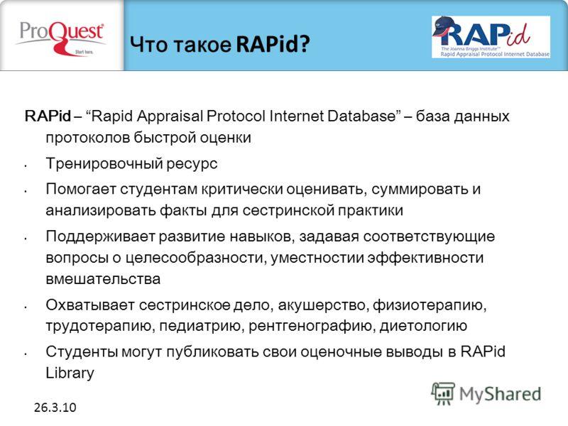 26.3.10 RAPid – Rapid Appraisal Protocol Internet Database – база данных протоколов быстрой оценки Тренировочный ресурс Помогает студентам критически оценивать, суммировать и анализировать факты для сестринской практики Поддерживает развитие навыков,