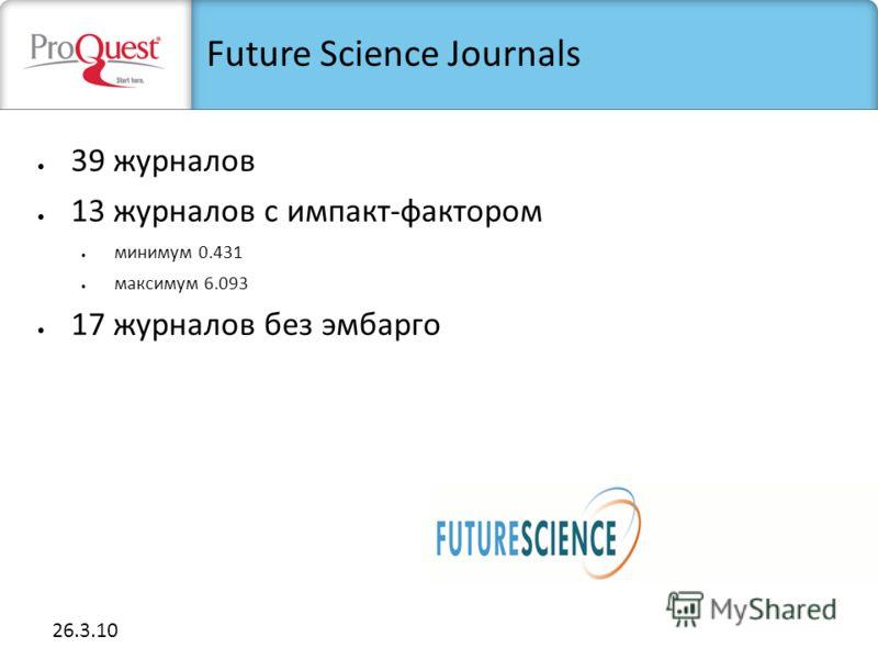 26.3.10 39 журналов 13 журналов с импакт-фактором минимум 0.431 максимум 6.093 17 журналов без эмбарго Future Science Journals