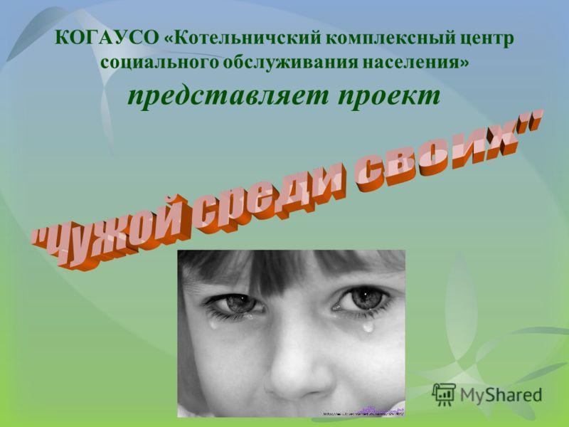 КОГАУСО « Котельничский комплексный центр социального обслуживания населения » представляет проект