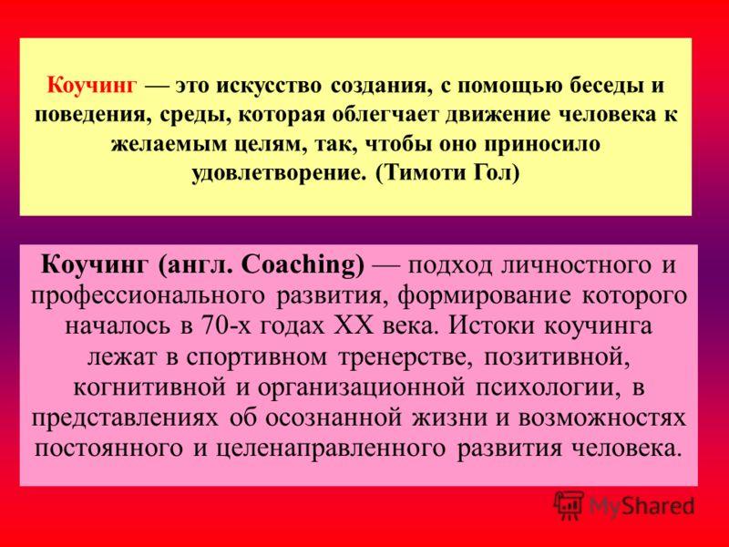 Коучинг это искусство создания, с помощью беседы и поведения, среды, которая облегчает движение человека к желаемым целям, так, чтобы оно приносило удовлетворение. (Тимоти Гол) Коучинг (англ. Coaching) подход личностного и профессионального развития,
