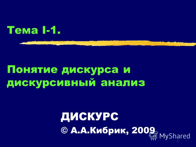 1 Тема I-1. Понятие дискурса и дискурсивный анализ ДИСКУРС © А.А.Кибрик, 2009
