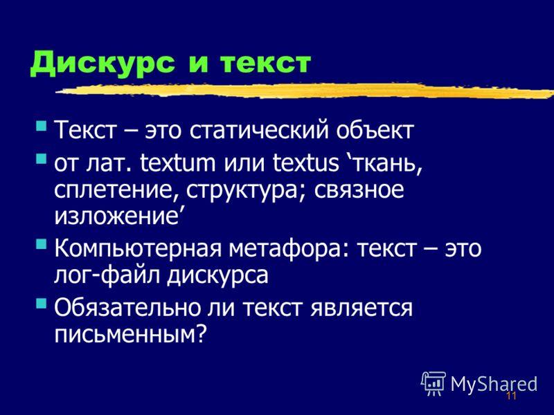 11 Дискурс и текст Текст – это статический объект от лат. textum или textus ткань, сплетение, структура; связное изложение Компьютерная метафора: текст – это лог-файл дискурса Обязательно ли текст является письменным?