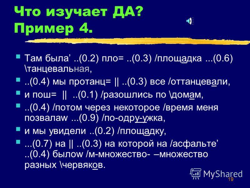 19 Что изучает ДА? Пример 4. Там была..(0.2) пло=..(0.3) /площадка...(0.6) \танцевальная,..(0.4) мы протанц=   ..(0.3) все /оттанцевали, и пош=   ..(0.1) /разошлись по \домам,..(0.4) /потом через некоторое /время меня позвалаw...(0.9) /по-одру-ужка,