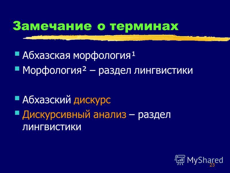 23 Замечание о терминах Абхазская морфология¹ Морфология² – раздел лингвистики Абхазский дискурс Дискурсивный анализ – раздел лингвистики
