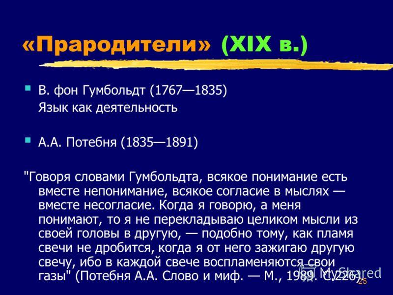 25 «Прародители» (XIX в.) В. фон Гумбольдт (17671835) Язык как деятельность А.А. Потебня (18351891)