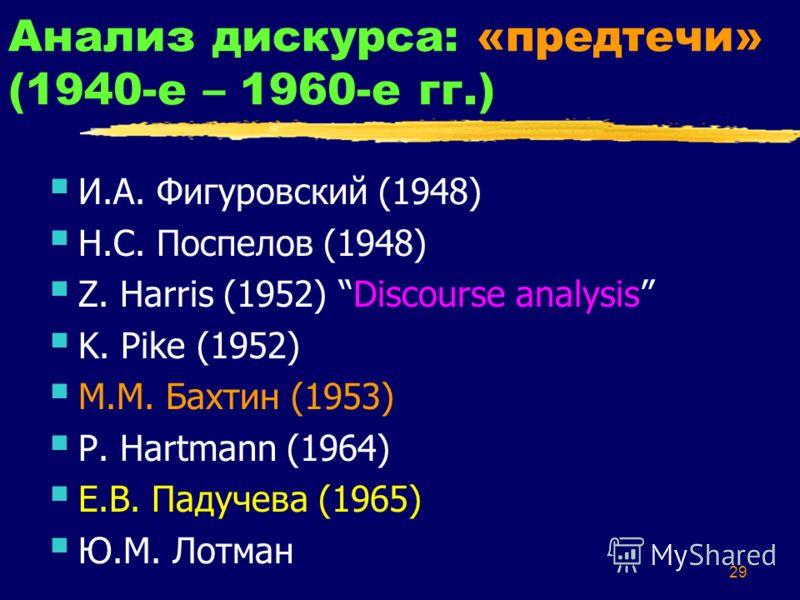 29 Анализ дискурса: «предтечи» (1940-е – 1960-е гг.) И.А. Фигуровский (1948) Н.С. Поспелов (1948) Z. Harris (1952) Discourse analysis K. Pike (1952) М.М. Бахтин (1953) P. Hartmann (1964) Е.В. Падучева (1965) Ю.М. Лотман