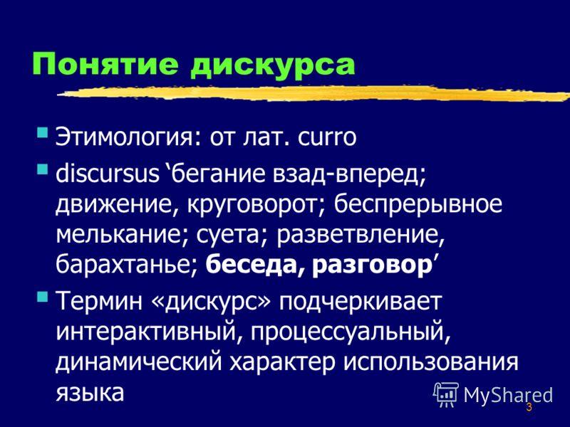 3 Понятие дискурса Этимология: от лат. curro discursus бегание взад-вперед; движение, круговорот; беспрерывное мелькание; суета; разветвление, барахтанье; беседа, разговор Термин «дискурс» подчеркивает интерактивный, процессуальный, динамический хара