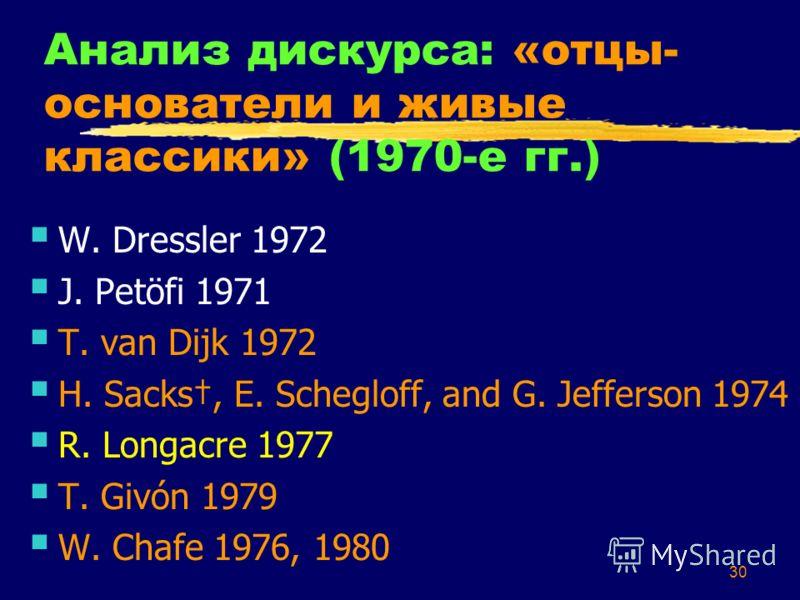 30 Анализ дискурса: «отцы- основатели и живые классики» (1970-е гг.) W. Dressler 1972 J. Petöfi 1971 T. van Dijk 1972 H. Sacks, E. Schegloff, and G. Jefferson 1974 R. Longacre 1977 T. Givón 1979 W. Chafe 1976, 1980