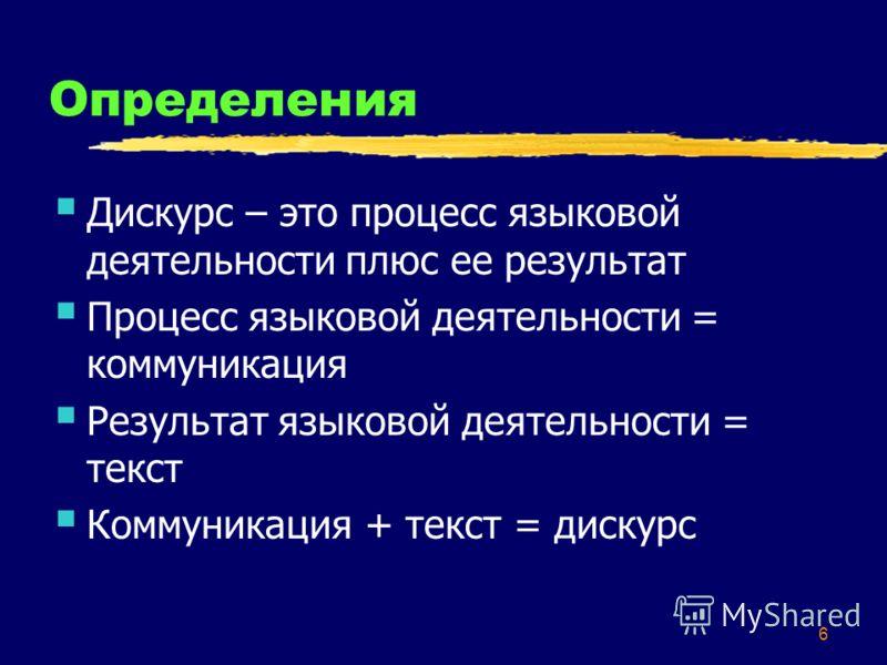6 Определения Дискурс – это процесс языковой деятельности плюс ее результат Процесс языковой деятельности = коммуникация Результат языковой деятельности = текст Коммуникация + текст = дискурс