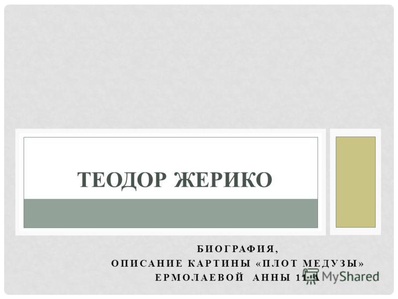 БИОГРАФИЯ, ОПИСАНИЕ КАРТИНЫ «ПЛОТ МЕДУЗЫ» ЕРМОЛАЕВОЙ АННЫ 11 А ТЕОДОР ЖЕРИКО