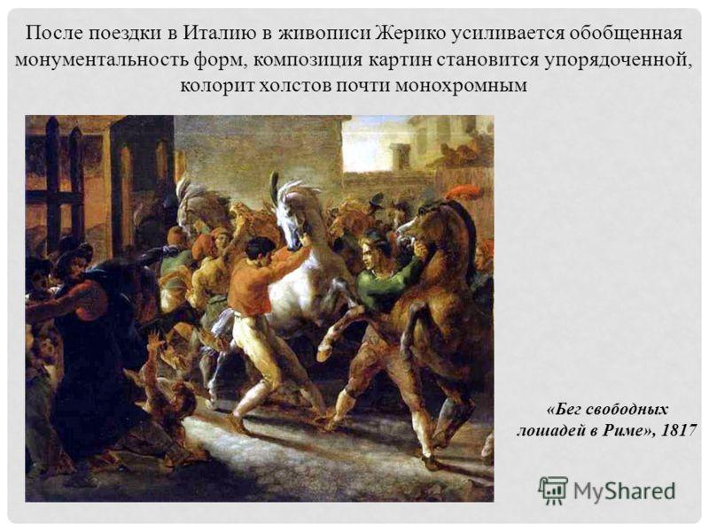 После поездки в Италию в живописи Жерико усиливается обобщенная монументальность форм, композиция картин становится упорядоченной, колорит холстов почти монохромным «Бег свободных лошадей в Риме», 1817