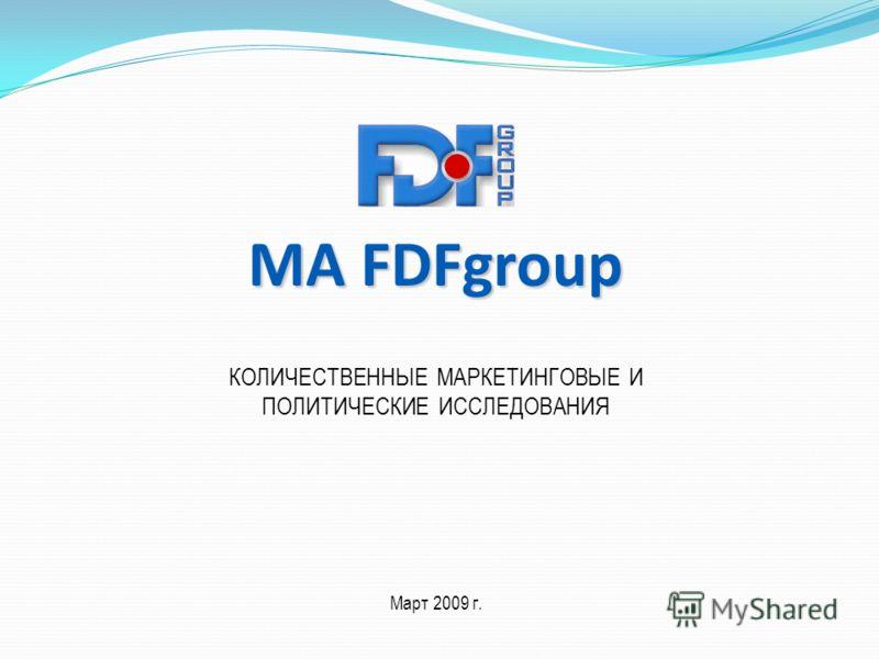 MA FDFgroup КОЛИЧЕСТВЕННЫЕ МАРКЕТИНГОВЫЕ И ПОЛИТИЧЕСКИЕ ИССЛЕДОВАНИЯ Март 2009 г.