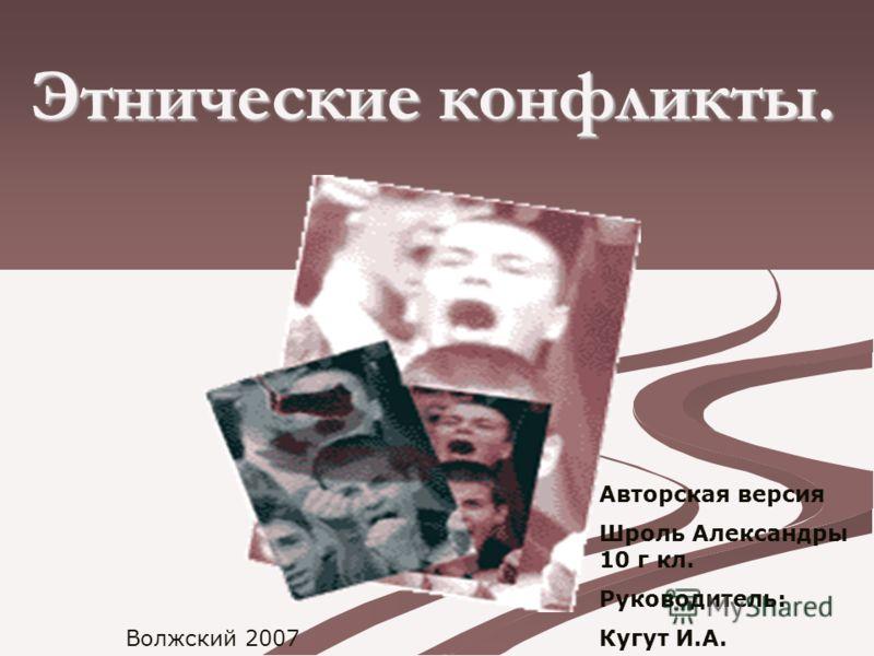 Этнические конфликты. Авторская версия Шроль Александры 10 г кл. Руководитель: Кугут И.А. Волжский 2007