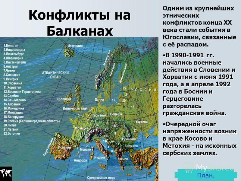 Конфликты на Балканах Одним из крупнейших этнических конфликтов конца XX века стали события в Югославии, связанные с её распадом. В 1990-1991 гг. начались военные действия в Словении и Хорватии с июня 1991 года, а в апреле 1992 года в Боснии и Герцег