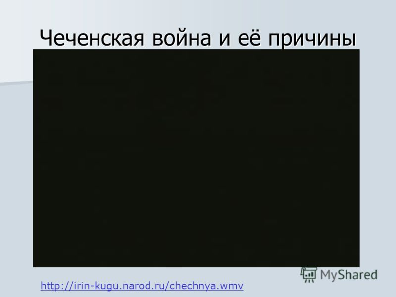 Чеченская война и её причины http://irin-kugu.narod.ru/chechnya.wmv